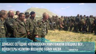 Донбасс сегодня- «правосеки» уничтожили спецназ ВСУ, волонтеры «слили» военную тайну Наева