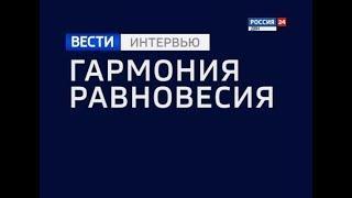 «Вести. Интервью — Гармония равновесия» эфир от 17.05.18