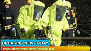 Breaking News - Police officer tested amid Novichok fear