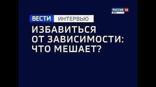 «ВЕСТИ. Интервью - Избавиться от зависимости: что мешает?» эфир от 09.10.18