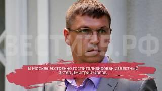Известный актёр Дмитрий Орлов экстренно госпитализирован