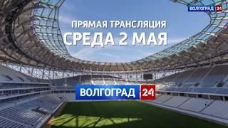 2 мая «Волгоград 24» покажет в прямом эфире второй тестовый матч на стадионе «Волгоград Арена»