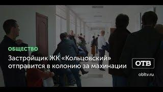 Застройщик ЖК «Кольцовский» отправится в колонию за махинации