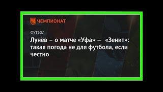 Последние новости | Лунёв – о матче «Уфа» — «Зенит»: такая погода не для футбола, если честно