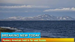 Breaking News - Mystery American held in far east Russia