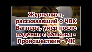 Журналист, рассказавший о ЧВК Вагнера, умер после падения с балкона - Происшествия - МК.✔