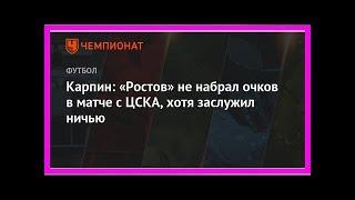 Последние новости | Карпин: «Ростов» не набрал очков в матче с ЦСКА, хотя заслужил ничью