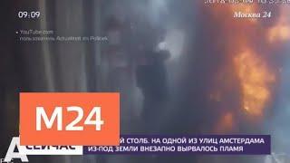 Огненный столб вырвался из-под земли на одной из улиц Амстердама - Москва 24