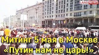 Митинг в Москве против Путина «Он нам не царь» акции Навального в России 5 мая 2018