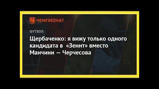 Последние новости | Щербаченко: я вижу только одного кандидата в «Зенит» вместо Манчини — Черчесова