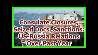 Today News - Consulate Closures, Seized Docs, Sanctions: US-Russia Relations Over Past Year