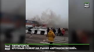 Пятигорск. Крупный пожар на рынке «Аргашоковский» .