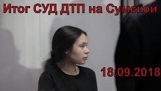 Итог СУД ДТП в Харькове (на Сумской) Зайцева Дронов 18.09.2018