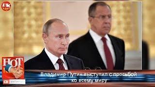 Владимир Путин выступил с просьбой ко всему миру!