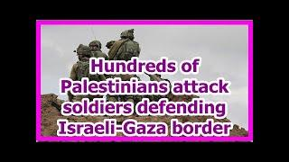 Today News - Hundreds of Palestinians attack soldiers defending Israeli-Gaza border