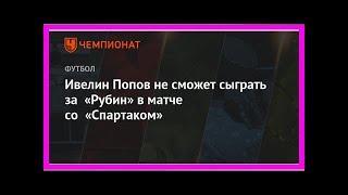 Последние новости   Ивелин Попов не сможет сыграть за «Рубин» в матче со «Спартаком»