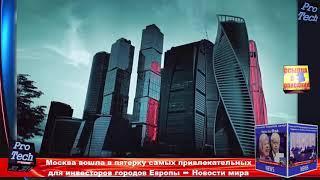 Москва вошла в пятерку самых привлекательных для инвесторов городов Европы ➨ Новости мира ProTech 2