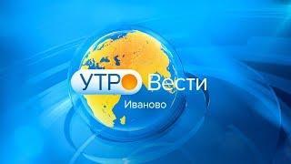 ВЕСТИ ИВАНОВО УТРО от 09.04.18