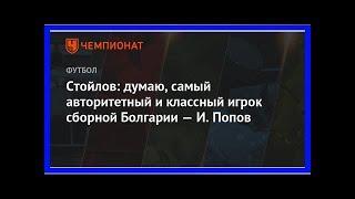 Последние новости | Стойлов: думаю, самый авторитетный и классный игрок сборной Болгарии — И. Попов