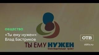 «Ты ему нужен»: Влад Бастриков