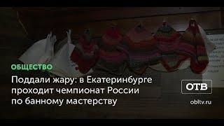 Поддали жару: в Екатеринбурге проходит чемпионат России по банному мастерству