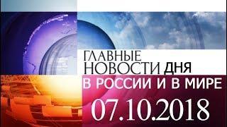 Новости 07.10.2018. Новости сегодня Главные новости дня.  Новости России и Мира