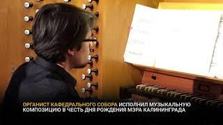 Органист Кафедрального собора исполнил happy birthday для мэра Калининграда