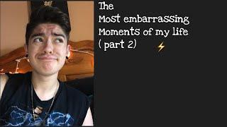 The Most Embarrassing Moments Of My Life ( Part 2)