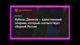 Последние новости | Бубнов: Денисов – единственный опорник, который соответствует сборной России