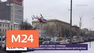 Пострадавшего в ДТП на севере Москвы ребенка эвакуировали вертолетом - Москва 24