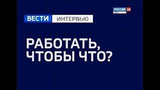 Вести. Интервью. Максим Батырев «Работать, чтобы что?» Эфир от 02.11.18