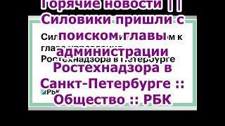 Горячие новости || Силовики пришли с поиском главы администрации Ростехнадзора в Санкт-Петербурге :