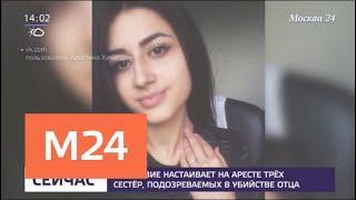 Следствие настаивает на аресте сестер, подозреваемых в убийстве отца - Москва 24
