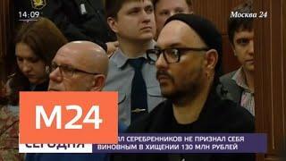 Серебренников не признал себя виновным в хищении 130 млн рублей - Москва 24
