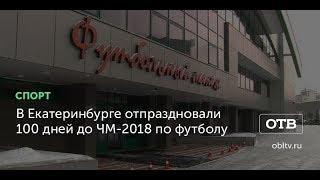 В Екатеринбурге отпраздновали 100 дней до ЧМ-2018 по футболу