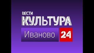 РОССИЯ 24 ИВАНОВО ВЕСТИ КУЛЬТУРА от 10 августа 2018 года