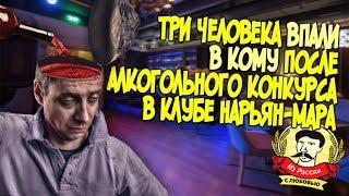 Из России с любовью. Три человека впали в кому после алкогольного конкурса в клубе Нарьян-Мара