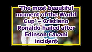 Today News - 'The most beautiful moment of the World Cup' – Cristiano Ronaldo hailed after Edinson