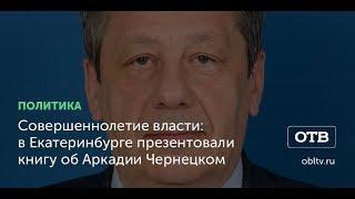Совершеннолетие власти: в Екатеринбурге презентовали книгу об Аркадии Чернецком