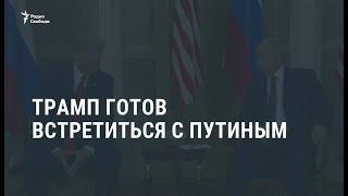 Трамп готов встретиться с Путиным / Новости