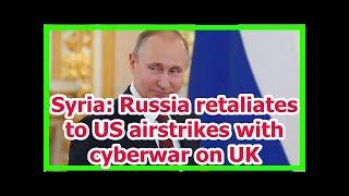 Today News - Syria: Russia retaliates to US airstrikes with cyberwar on UK