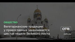 Вегетарианские традиции: у православных заканчивается шестая неделя Великого поста