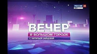 «Вечер в большом городе с Натальей Зайцевой» эфир от 10.08.18
