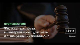 Жестокая расправа: в Екатеринбурге судят мать и сына, убивших почтальона