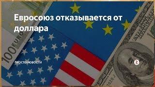 Вслед за Турцией и Ираном, Евросоюз решил отказаться от ДОЛЛАРА$$$