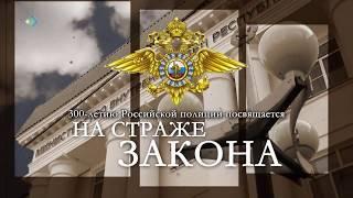 На страже закона. К 300-летию российской полиции. 29.05.18