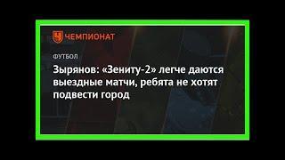 Последние новости | Зырянов: «Зениту-2» легче даются выездные матчи, ребята не хотят подвести город