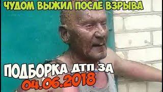 Подборка ДТП 04.06.2018 [чудом выжил после взрыва]