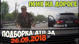Подборка ДТП 26.05.2018 [Псих на дороге]