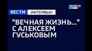 """«Вести. Интервью — """"Вечная жизнь..."""" с Алексеем Гуськовым» эфир от 16.10.18"""